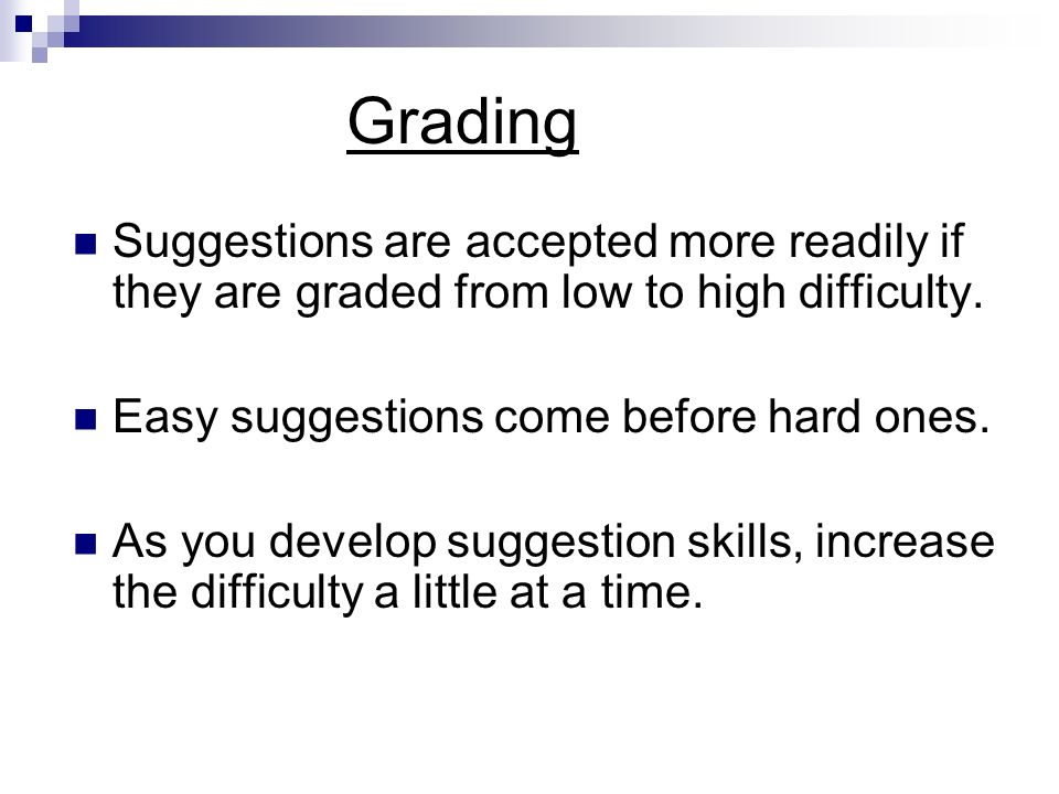 Grading Suggestions are accepted more readily if they are graded from low to high difficulty. Easy suggestions come before hard ones.