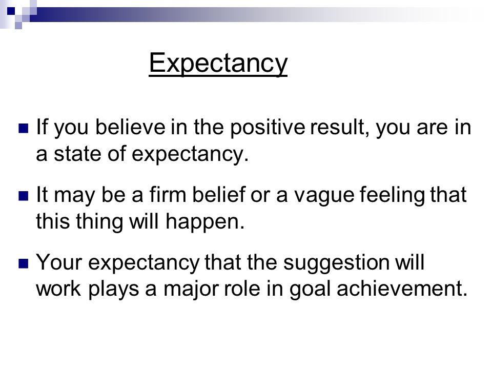Expectancy If you believe in the positive result, you are in a state of expectancy.