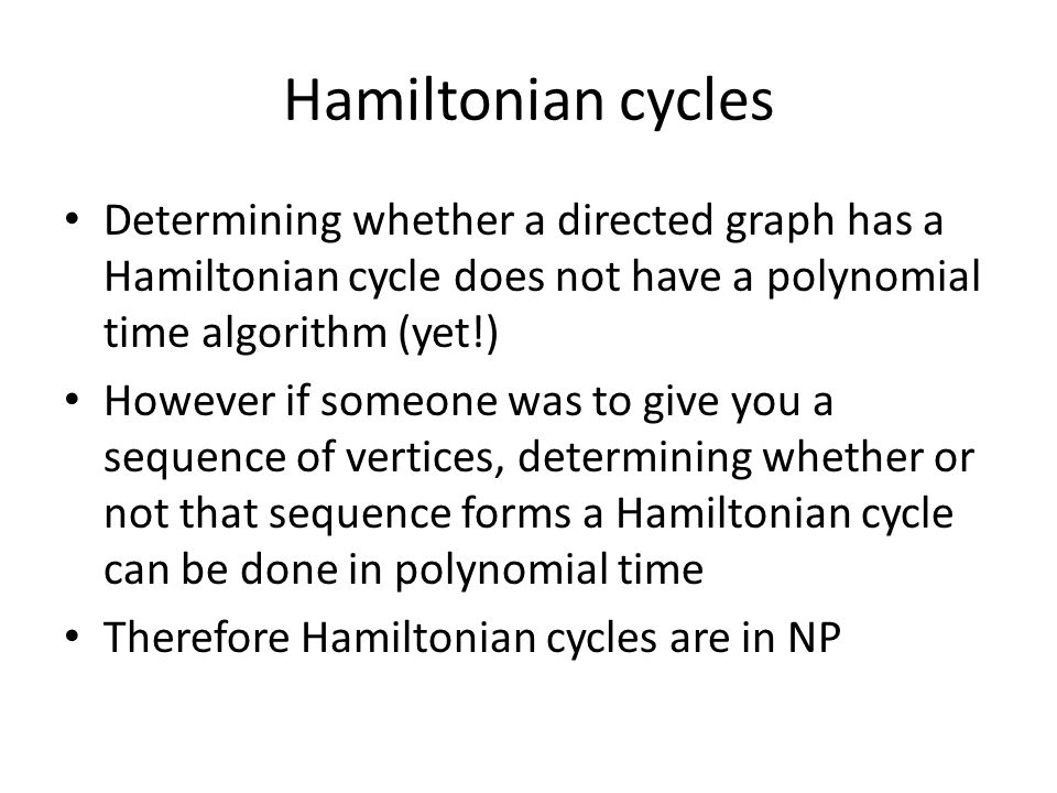 Hamiltonian cycles Determining whether a directed graph has a Hamiltonian cycle does not have a polynomial time algorithm (yet!)