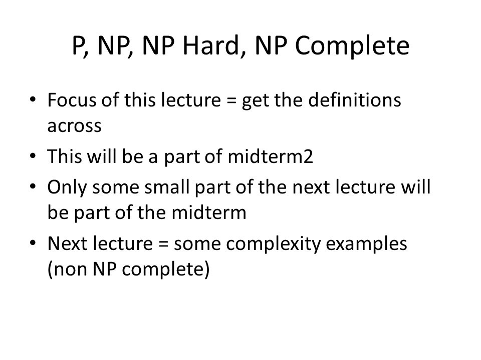 P, NP, NP Hard, NP Complete Focus of this lecture = get the definitions across. This will be a part of midterm2.