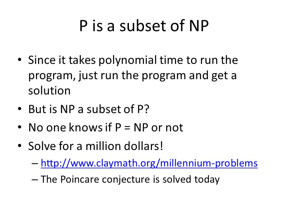 P is a subset of NP Since it takes polynomial time to run the program, just run the program and get a solution.