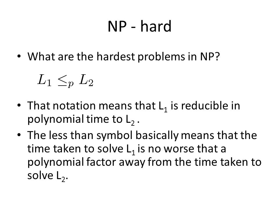 NP - hard What are the hardest problems in NP