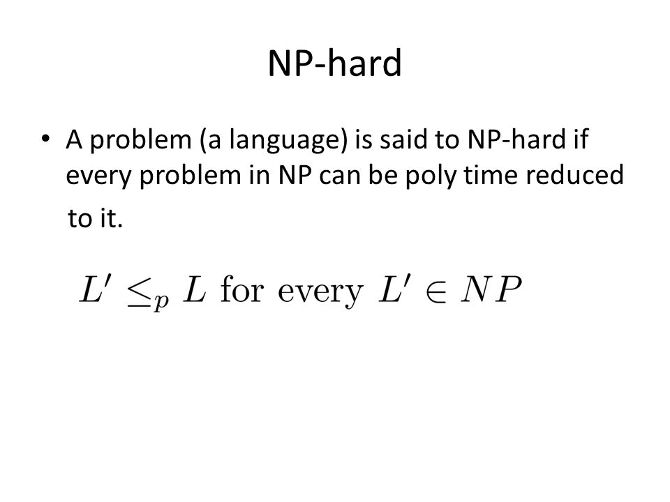 NP-hard A problem (a language) is said to NP-hard if every problem in NP can be poly time reduced.
