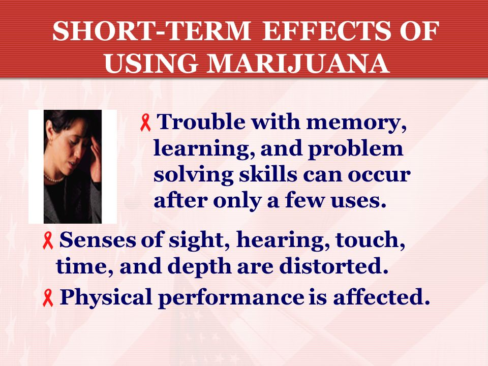 SHORT-TERM EFFECTS OF USING MARIJUANA