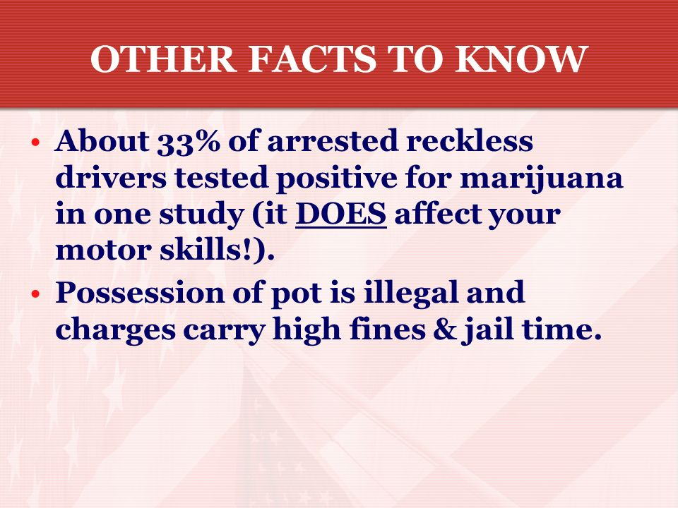 OTHER FACTS TO KNOW About 33% of arrested reckless drivers tested positive for marijuana in one study (it DOES affect your motor skills!).