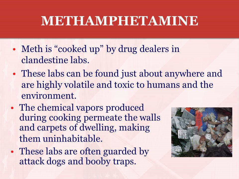 METHAMPHETAMINE Meth is cooked up by drug dealers in clandestine labs.