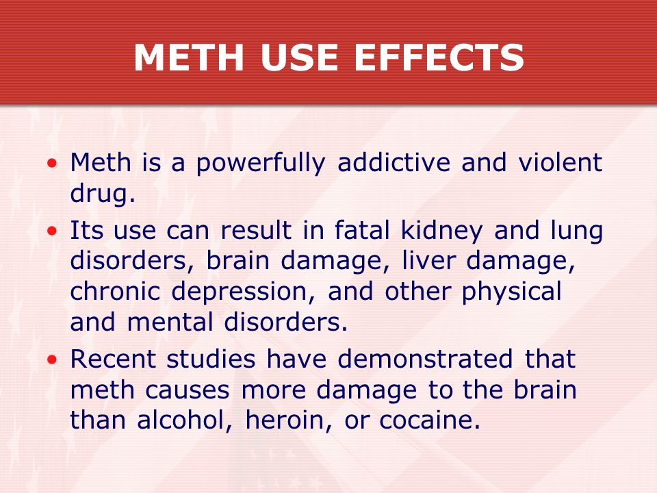 METH USE EFFECTS Meth is a powerfully addictive and violent drug.