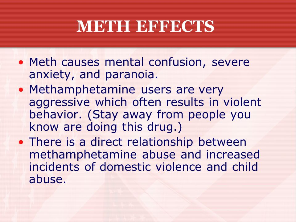 METH EFFECTS Meth causes mental confusion, severe anxiety, and paranoia.