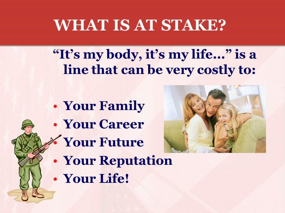 WHAT IS AT STAKE It's my body, it's my life... is a line that can be very costly to: Your Family.