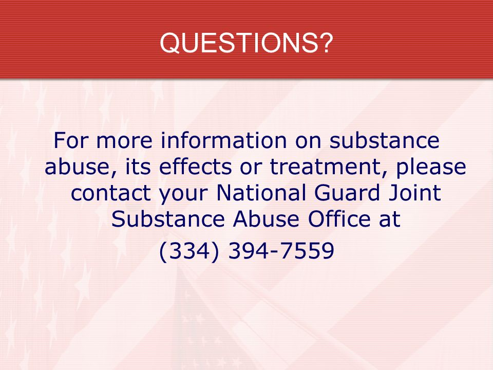 QUESTIONS For more information on substance abuse, its effects or treatment, please contact your National Guard Joint Substance Abuse Office at.