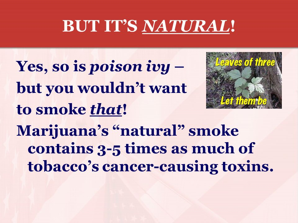 BUT IT'S NATURAL! Yes, so is poison ivy – but you wouldn't want