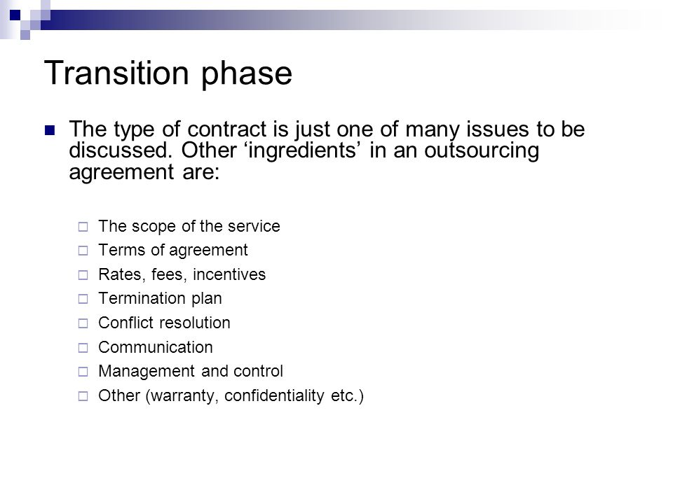 Transition phase The type of contract is just one of many issues to be discussed. Other 'ingredients' in an outsourcing agreement are: