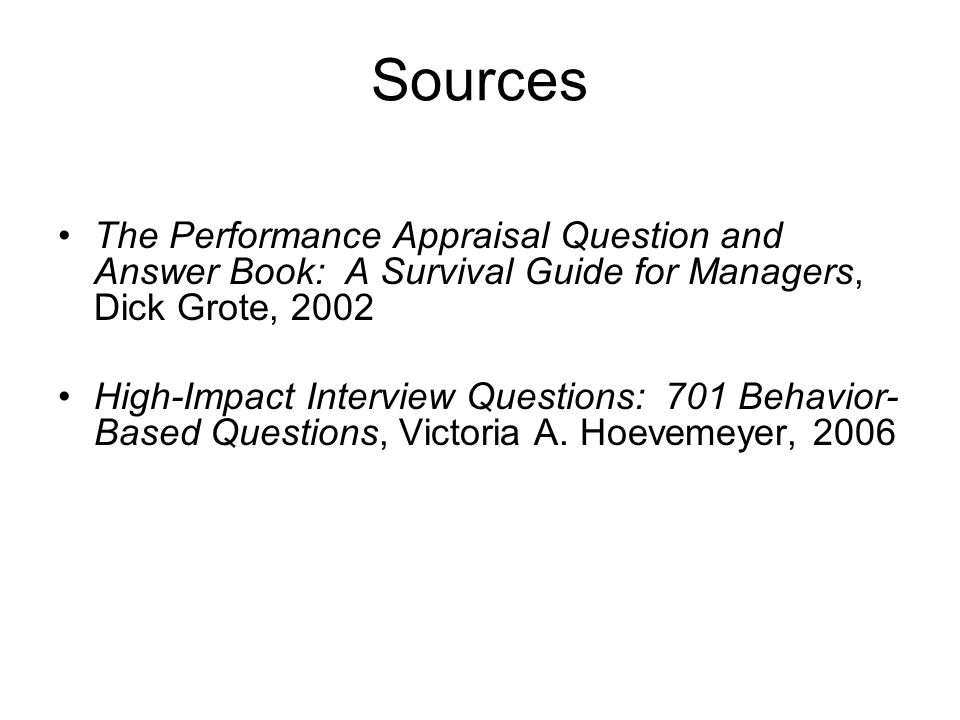 SourcesThe Performance Appraisal Question and Answer Book: A Survival Guide for Managers, Dick Grote, 2002.