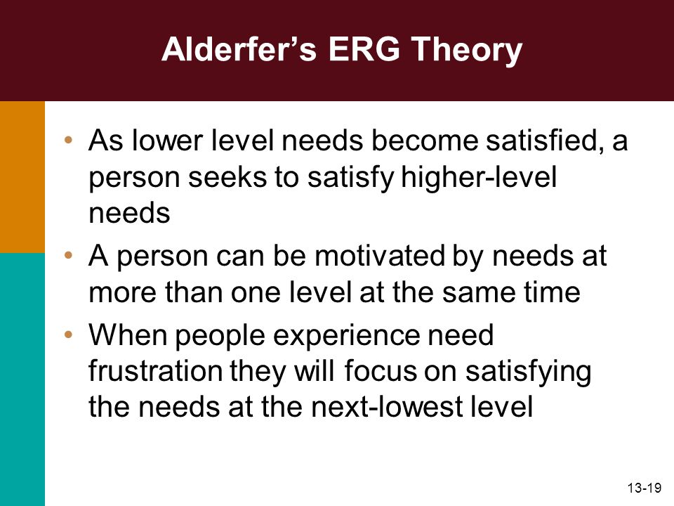 Alderfer's ERG Theory As lower level needs become satisfied, a person seeks to satisfy higher-level needs.