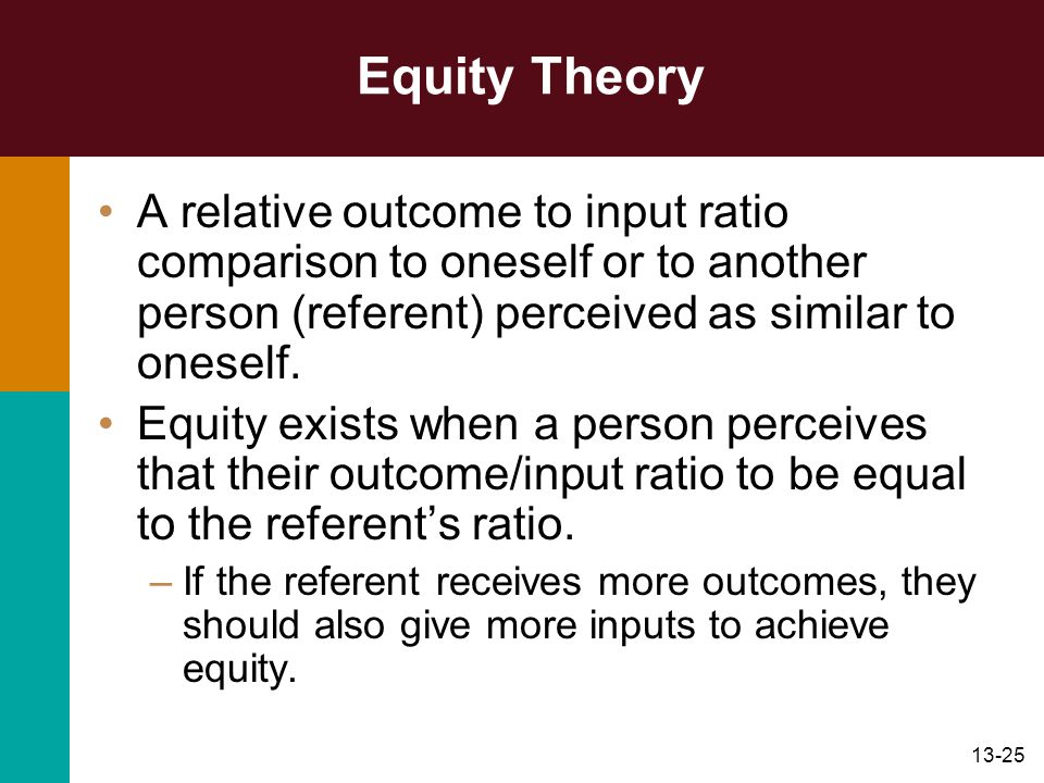 Equity Theory A relative outcome to input ratio comparison to oneself or to another person (referent) perceived as similar to oneself.