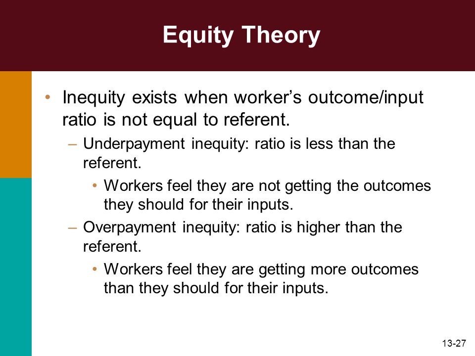 Equity Theory Inequity exists when worker's outcome/input ratio is not equal to referent. Underpayment inequity: ratio is less than the referent.