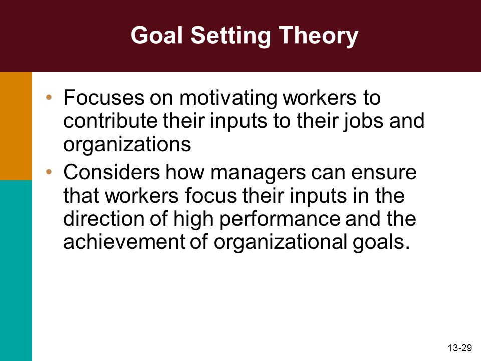 Goal Setting Theory Focuses on motivating workers to contribute their inputs to their jobs and organizations.