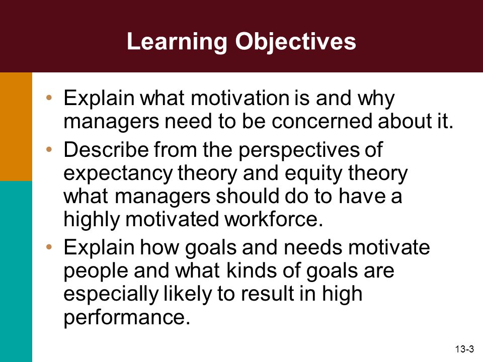 Learning Objectives Explain what motivation is and why managers need to be concerned about it.