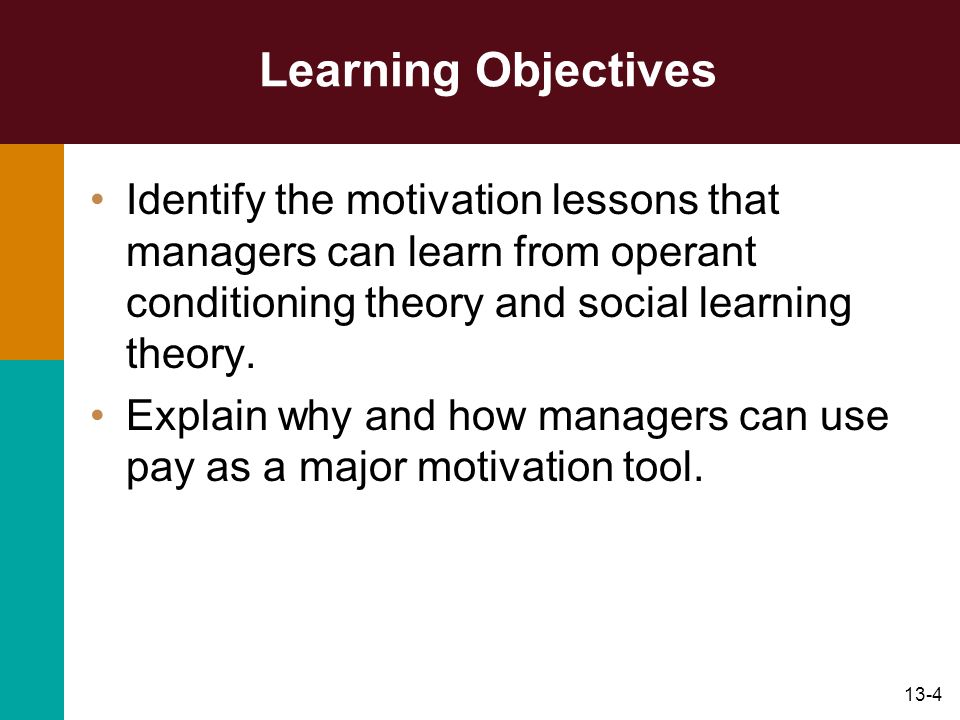 Learning Objectives Identify the motivation lessons that managers can learn from operant conditioning theory and social learning theory.