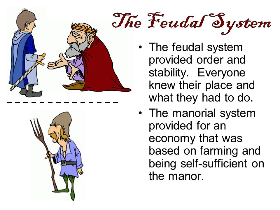 The Feudal System The feudal system provided order and stability. Everyone knew their place and what they had to do.