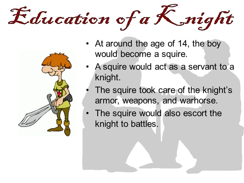 Education of a Knight At around the age of 14, the boy would become a squire. A squire would act as a servant to a knight.