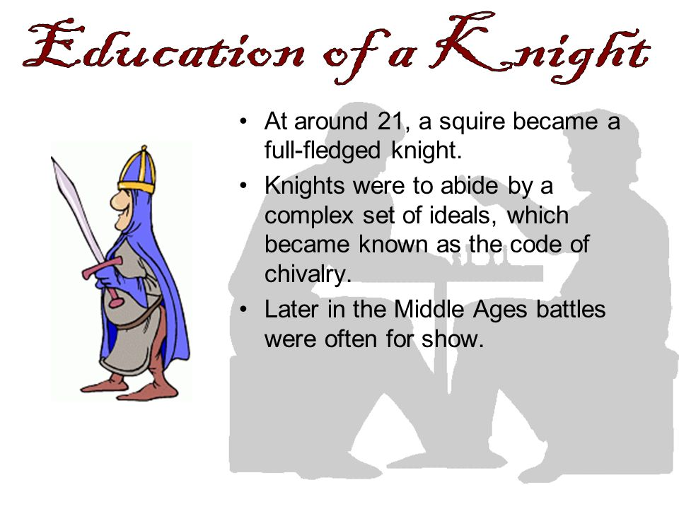 Education of a Knight At around 21, a squire became a full-fledged knight.