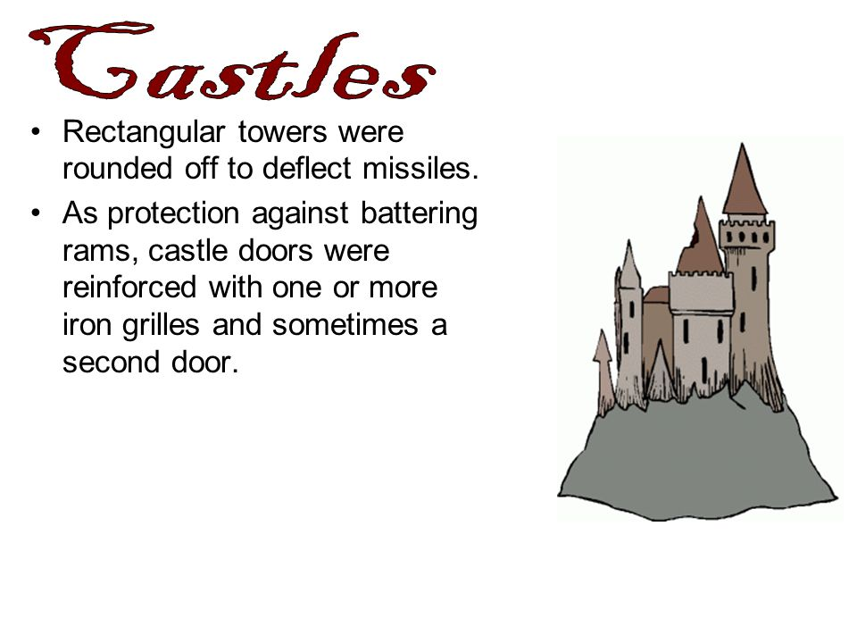 Castles Rectangular towers were rounded off to deflect missiles.