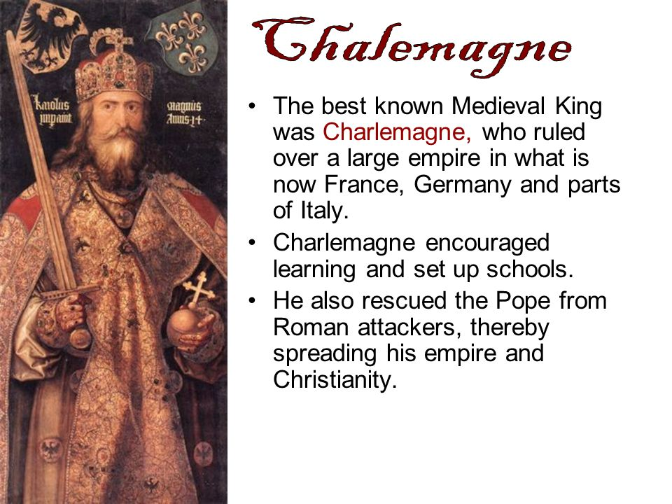 Chalemagne The best known Medieval King was Charlemagne, who ruled over a large empire in what is now France, Germany and parts of Italy.
