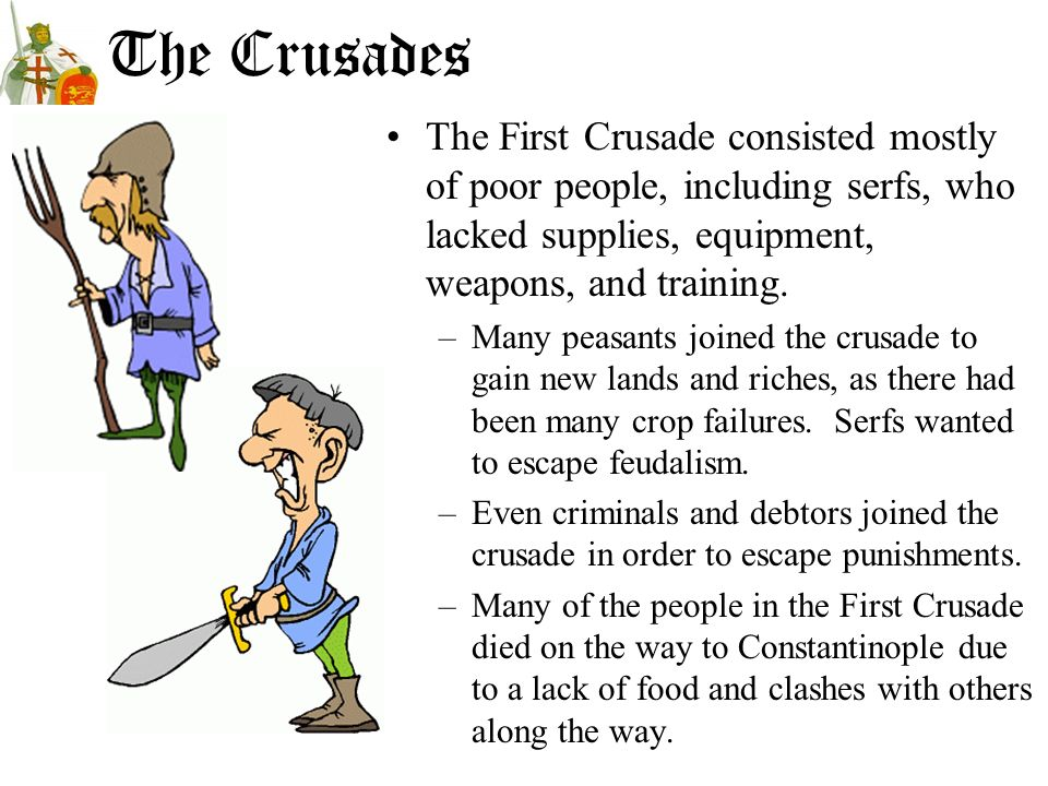 The Crusades The First Crusade consisted mostly of poor people, including serfs, who lacked supplies, equipment, weapons, and training.