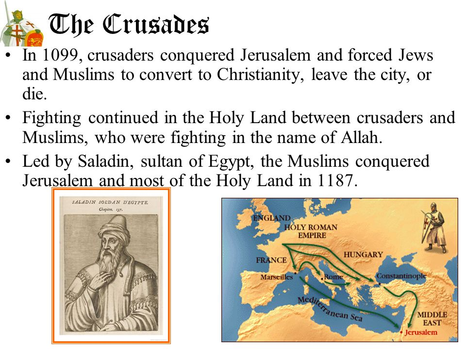 The Crusades In 1099, crusaders conquered Jerusalem and forced Jews and Muslims to convert to Christianity, leave the city, or die.