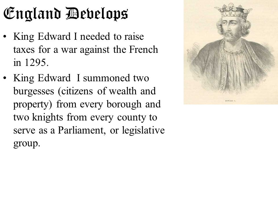 England Develops King Edward I needed to raise taxes for a war against the French in 1295.