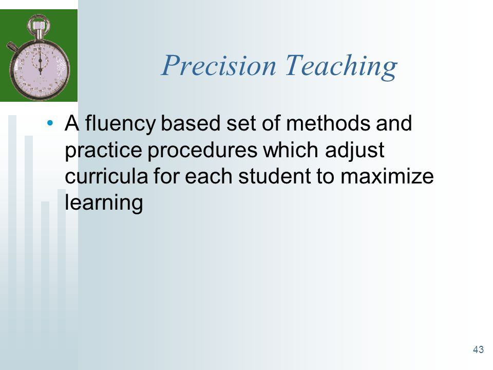 Precision Teaching A fluency based set of methods and practice procedures which adjust curricula for each student to maximize learning.