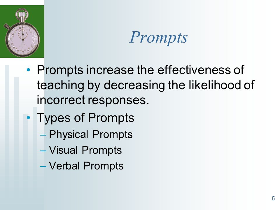 Prompts Prompts increase the effectiveness of teaching by decreasing the likelihood of incorrect responses.