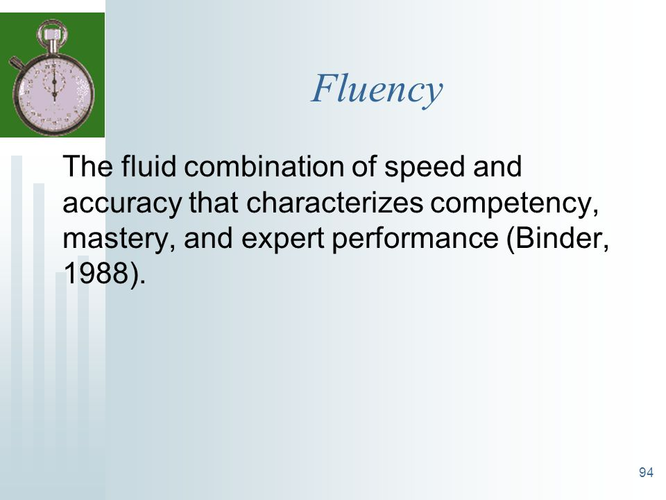 Fluency The fluid combination of speed and accuracy that characterizes competency, mastery, and expert performance (Binder, 1988).