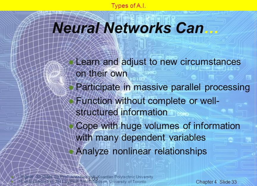 Types of A.I. Neural Networks Can… Learn and adjust to new circumstances on their own. Participate in massive parallel processing.