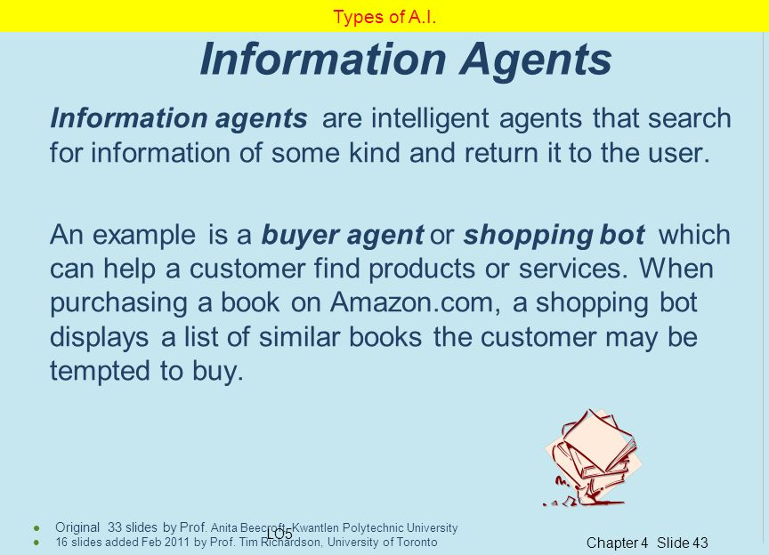 Types of A.I. Information Agents. Information agents are intelligent agents that search for information of some kind and return it to the user.