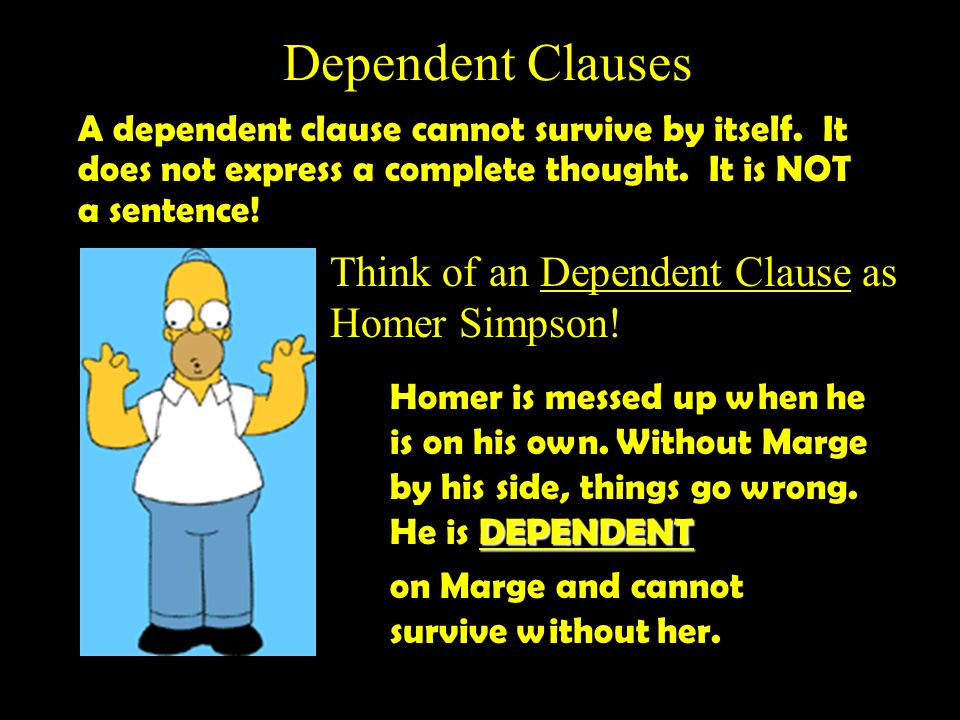 Dependent Clauses Think of an Dependent Clause as Homer Simpson!