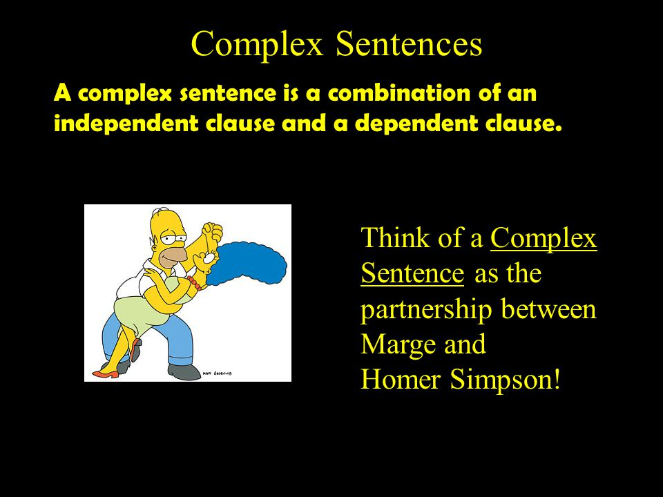 Complex Sentences Think of a Complex Sentence as the
