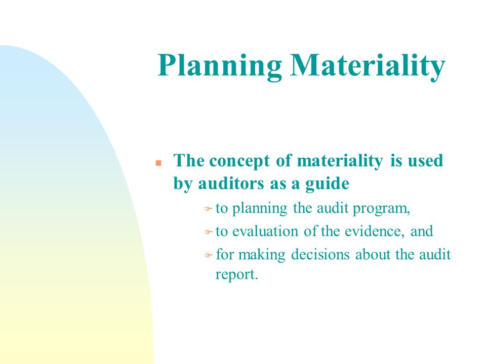 Planning Materiality The concept of materiality is used by auditors as a guide. to planning the audit program,