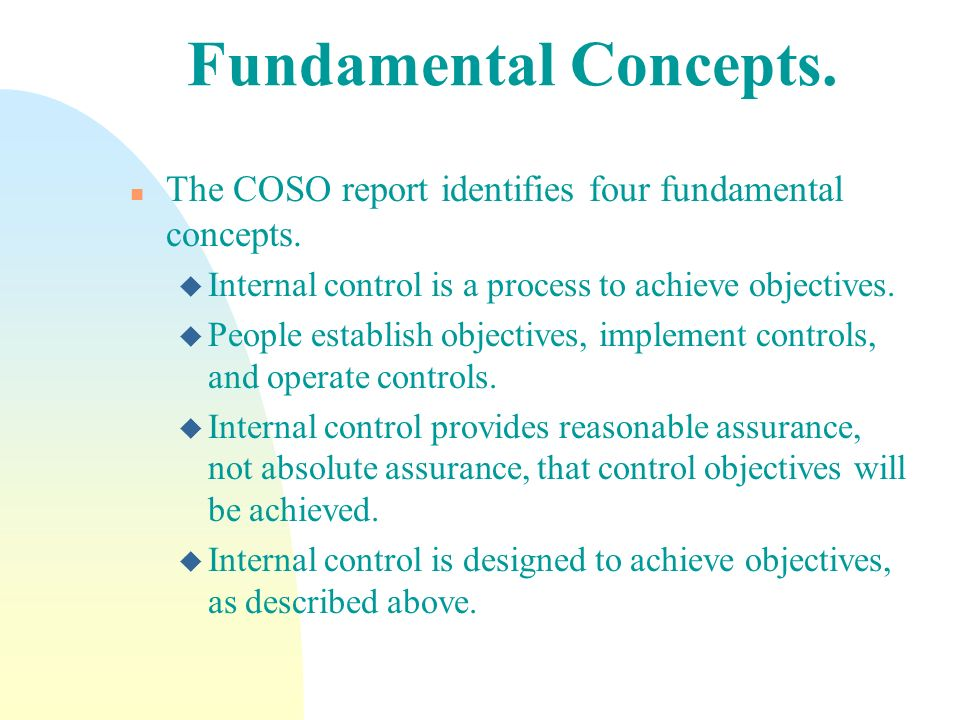 Fundamental Concepts. The COSO report identifies four fundamental concepts. Internal control is a process to achieve objectives.