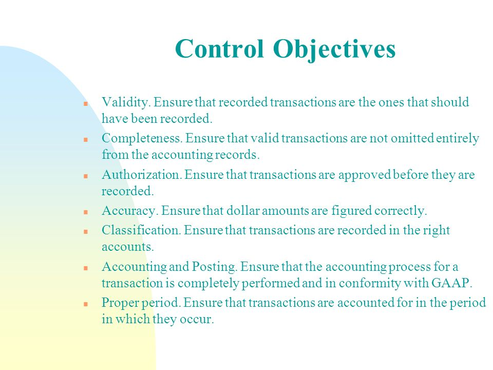 Control Objectives Validity. Ensure that recorded transactions are the ones that should have been recorded.
