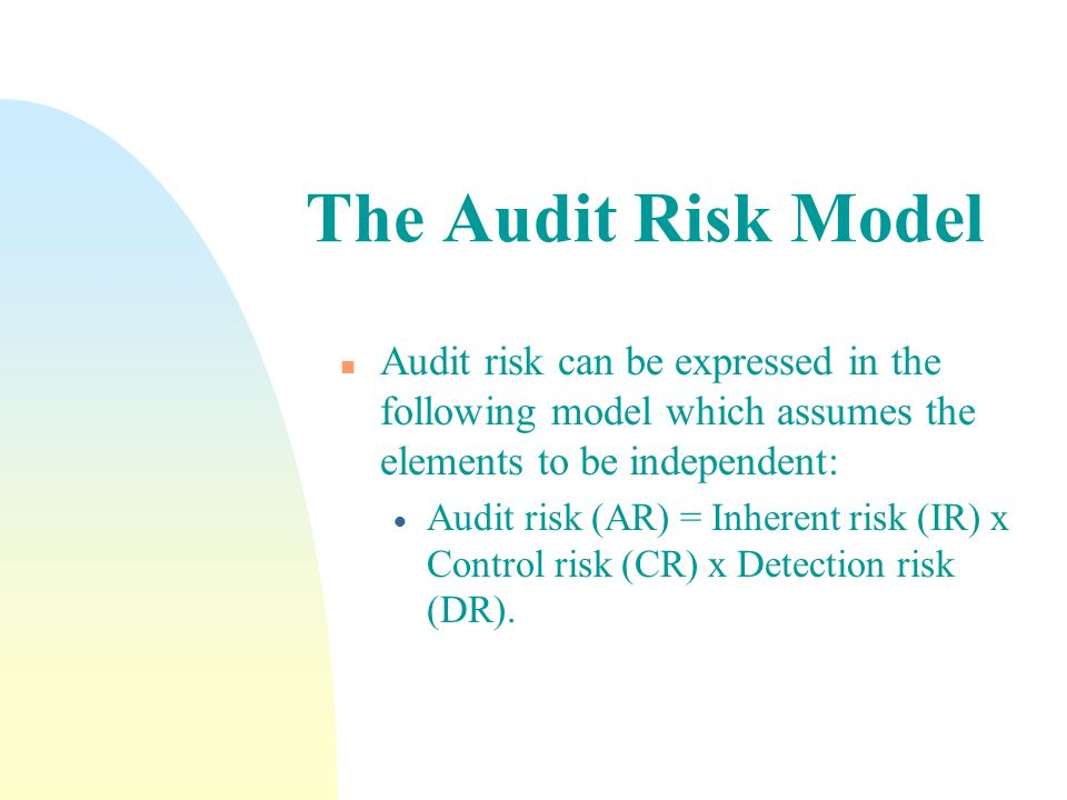 The Audit Risk Model Audit risk can be expressed in the following model which assumes the elements to be independent: