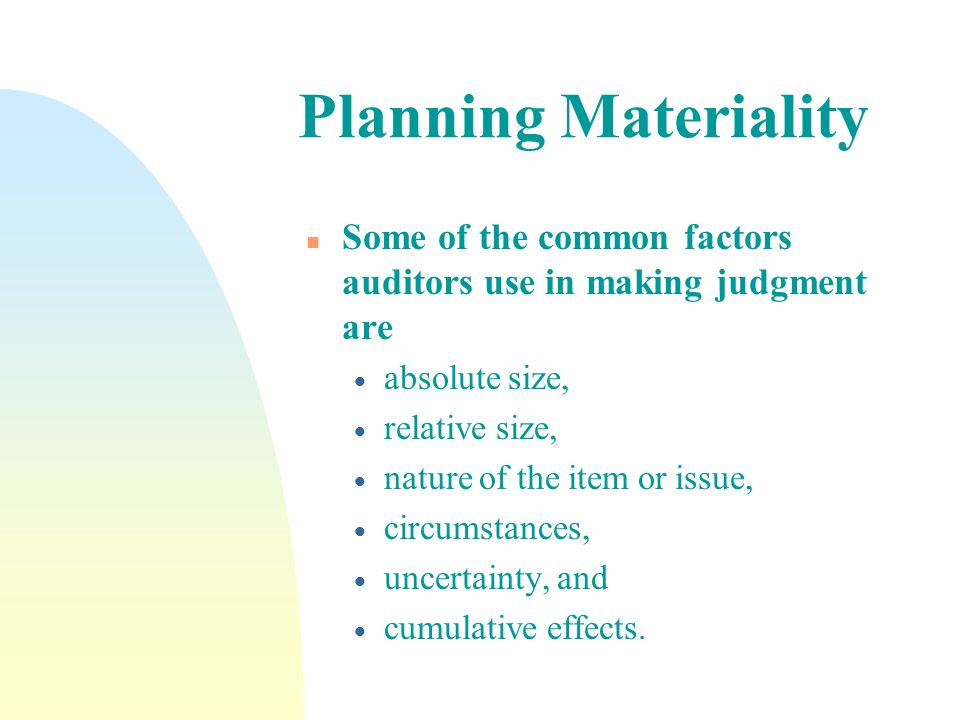 Planning Materiality Some of the common factors auditors use in making judgment are. absolute size,