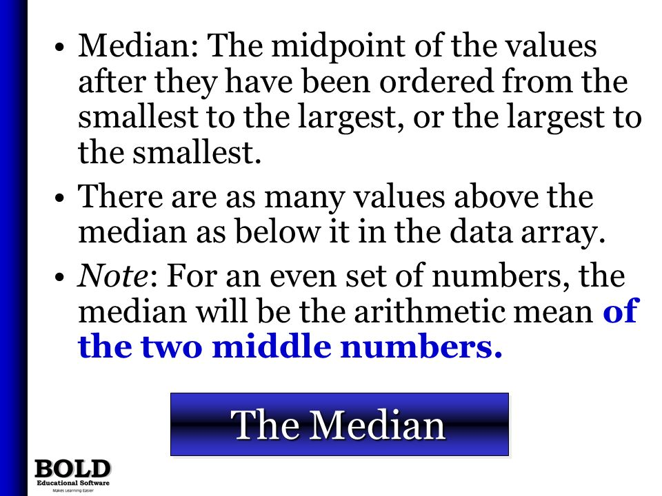 Median: The midpoint of the values after they have been ordered from the smallest to the largest, or the largest to the smallest.