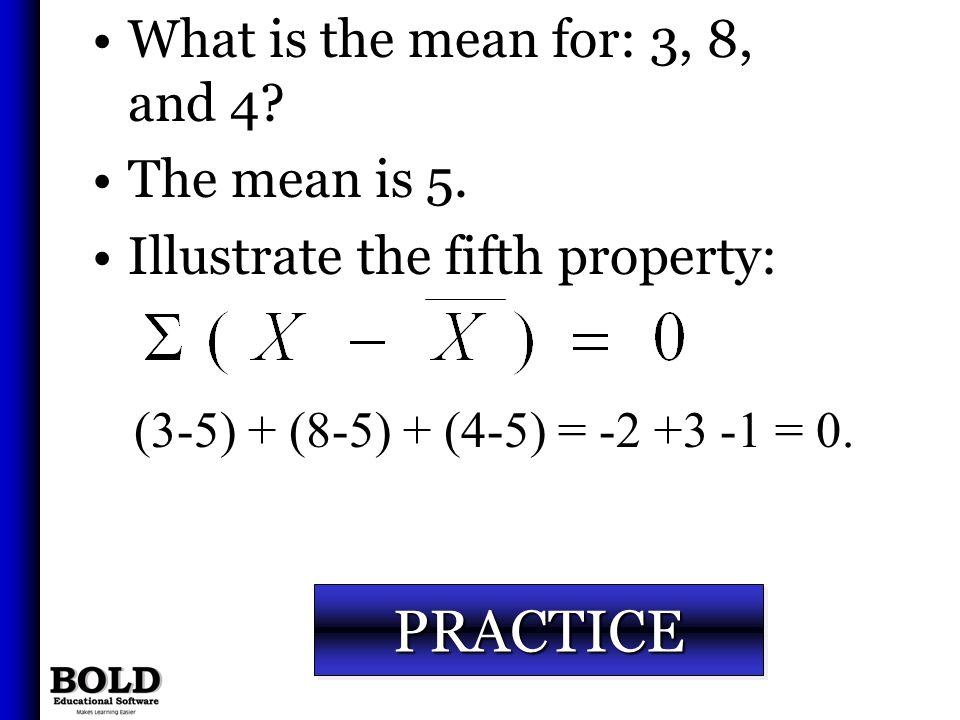 PRACTICE What is the mean for: 3, 8, and 4 The mean is 5.