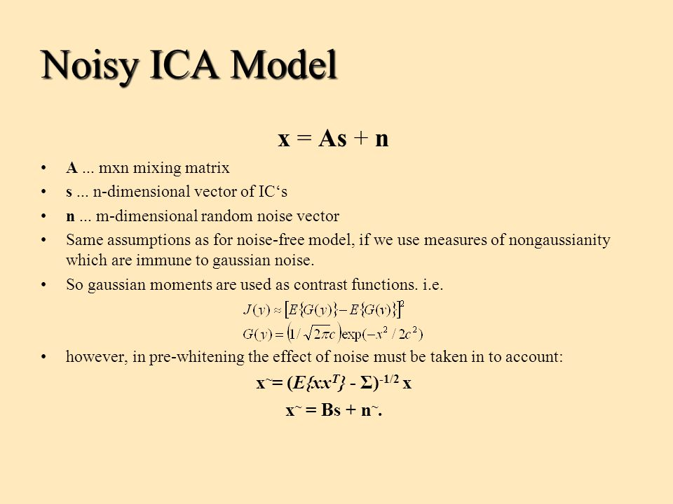 Noisy ICA Model x = As + n x~= (E{xxT} - Σ)-1/2 x x~ = Bs + n~.