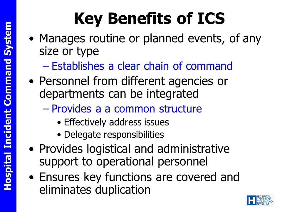 Key Benefits of ICS Manages routine or planned events, of any size or type. Establishes a clear chain of command.