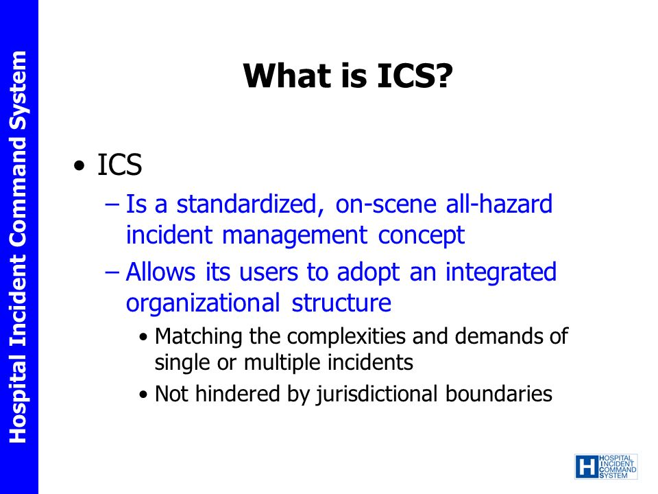 What is ICS ICS. Is a standardized, on-scene all-hazard incident management concept.