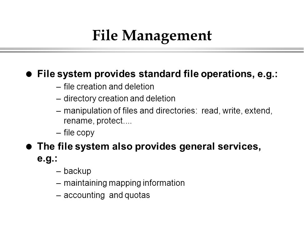 File Management File system provides standard file operations, e.g.: