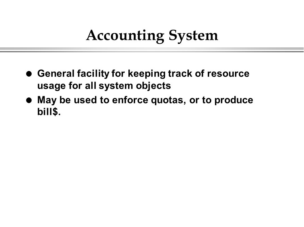 Accounting System General facility for keeping track of resource usage for all system objects.
